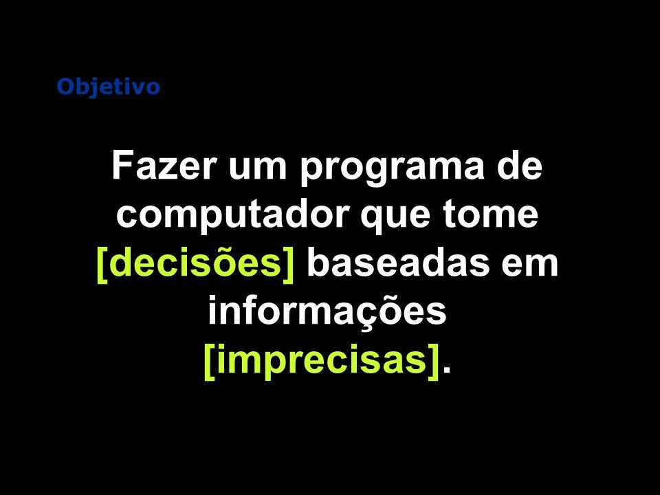 Objetivo Fazer um programa de computador que tome [decisões] baseadas em informações [imprecisas].